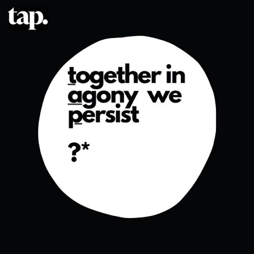 TAP: in times of agony we persist